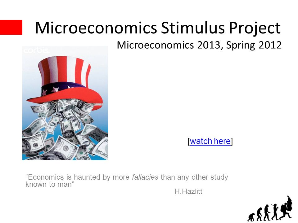 Microeconomics Stimulus Project Microeconomics 2013, Spring 2012 [watch here]watch here Economics is haunted by more fallacies than any other study known to man H.Hazlitt