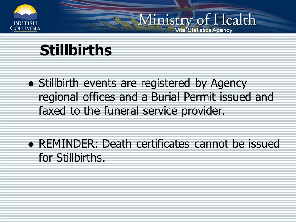 Vital Statistics Agency Stillbirths Stillbirth events are registered by Agency regional offices and a Burial Permit issued and faxed to the funeral se