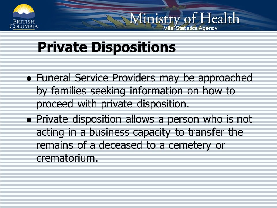 Vital Statistics Agency Private Dispositions Funeral Service Providers may be approached by families seeking information on how to proceed with private disposition.