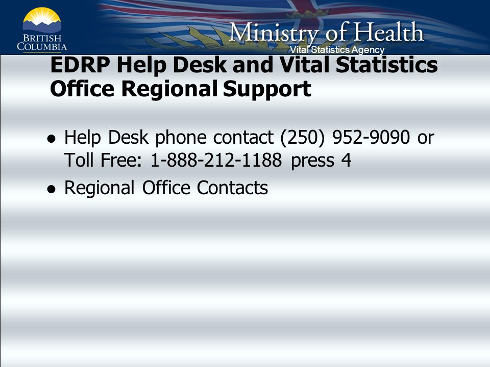 Vital Statistics Agency EDRP Help Desk and Vital Statistics Office Regional Support Help Desk phone contact (250) 952-9090 or Toll Free: 1-888-212-1188 press 4 Regional Office Contacts