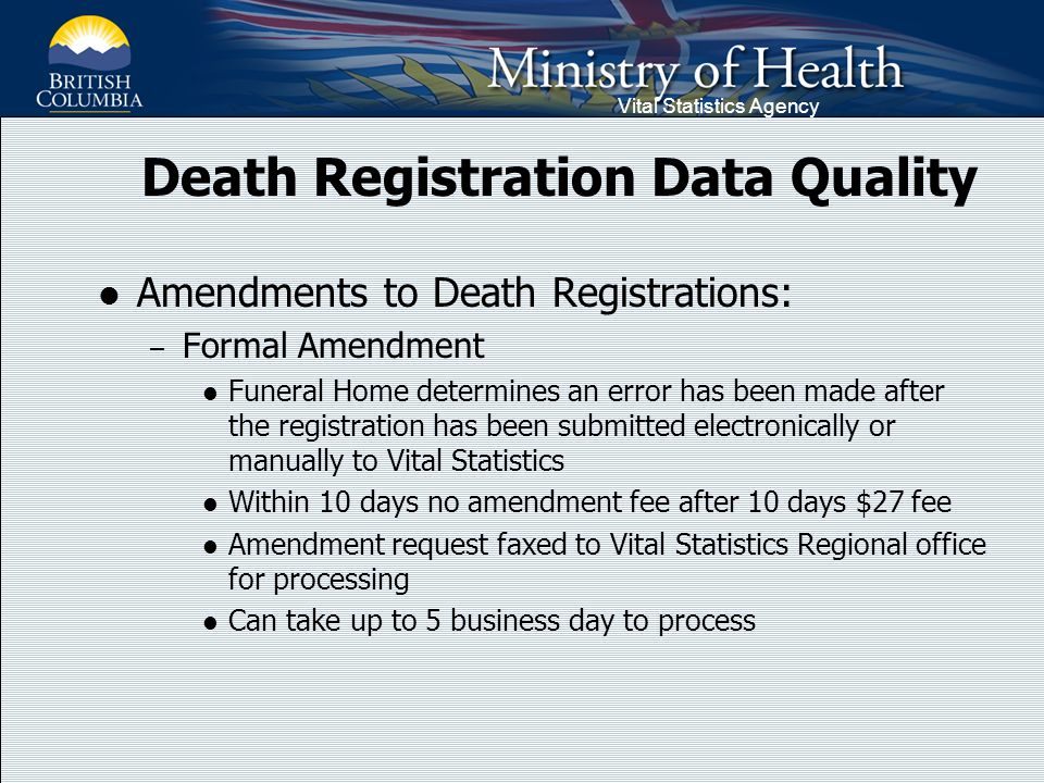 Vital Statistics Agency Death Registration Data Quality Amendments to Death Registrations: – Formal Amendment Funeral Home determines an error has been made after the registration has been submitted electronically or manually to Vital Statistics Within 10 days no amendment fee after 10 days $27 fee Amendment request faxed to Vital Statistics Regional office for processing Can take up to 5 business day to process