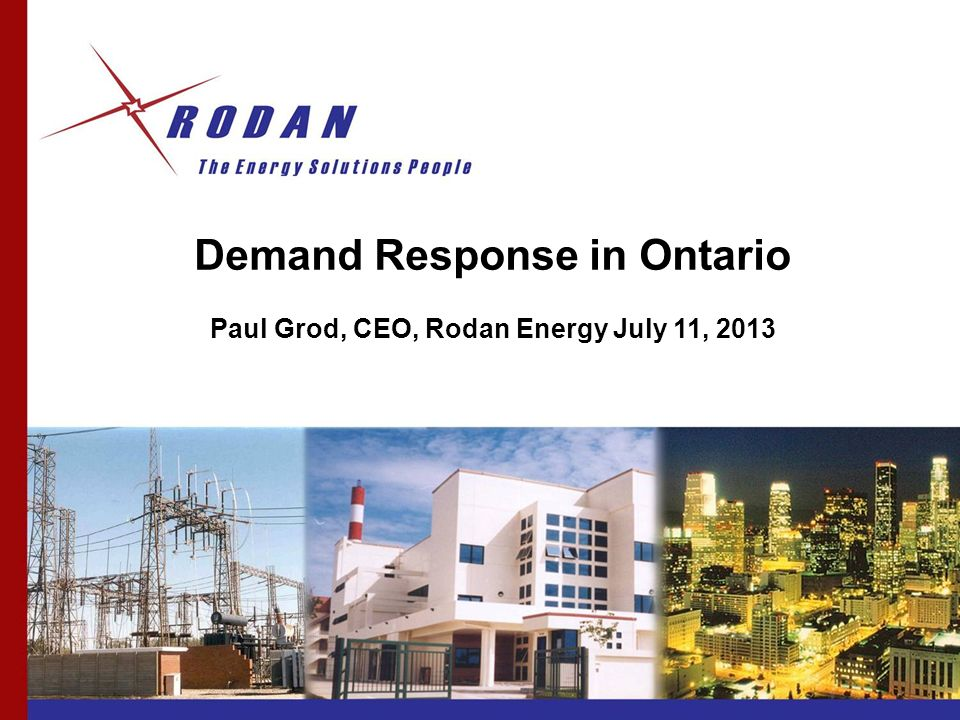 Demand Response in Ontario Paul Grod, CEO, Rodan Energy July 11, 2013