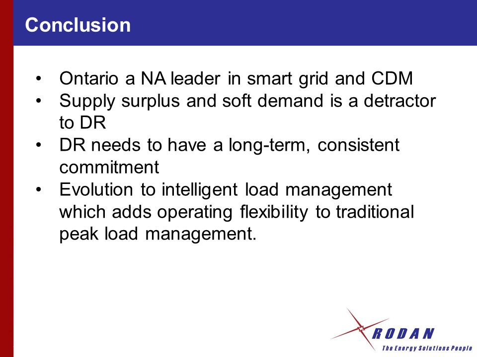 Conclusion Ontario a NA leader in smart grid and CDM Supply surplus and soft demand is a detractor to DR DR needs to have a long-term, consistent commitment Evolution to intelligent load management which adds operating flexibility to traditional peak load management.