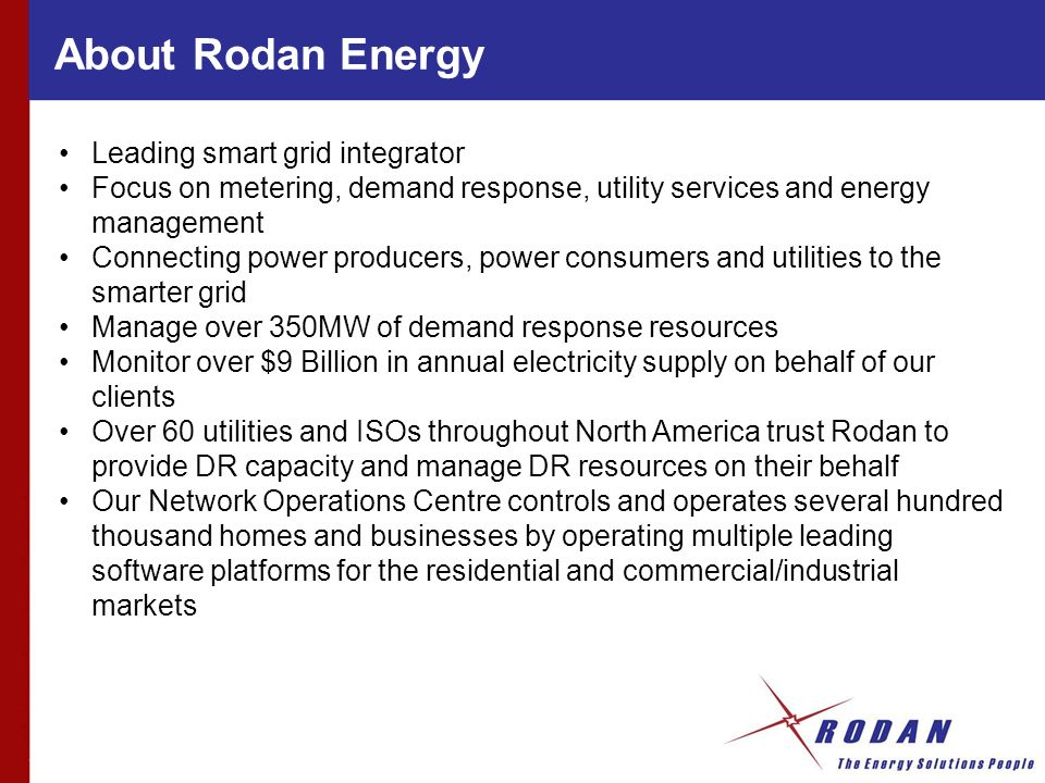 About Rodan Energy Leading smart grid integrator Focus on metering, demand response, utility services and energy management Connecting power producers, power consumers and utilities to the smarter grid Manage over 350MW of demand response resources Monitor over $9 Billion in annual electricity supply on behalf of our clients Over 60 utilities and ISOs throughout North America trust Rodan to provide DR capacity and manage DR resources on their behalf Our Network Operations Centre controls and operates several hundred thousand homes and businesses by operating multiple leading software platforms for the residential and commercial/industrial markets