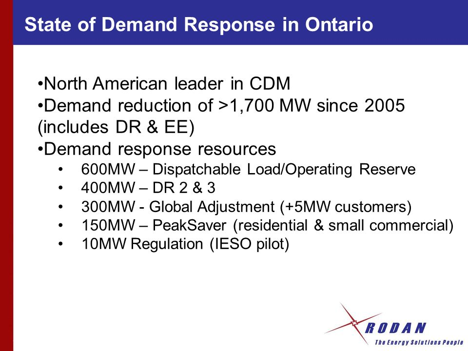 State of Demand Response in Ontario North American leader in CDM Demand reduction of >1,700 MW since 2005 (includes DR & EE) Demand response resources 600MW – Dispatchable Load/Operating Reserve 400MW – DR 2 & 3 300MW - Global Adjustment (+5MW customers) 150MW – PeakSaver (residential & small commercial) 10MW Regulation (IESO pilot)