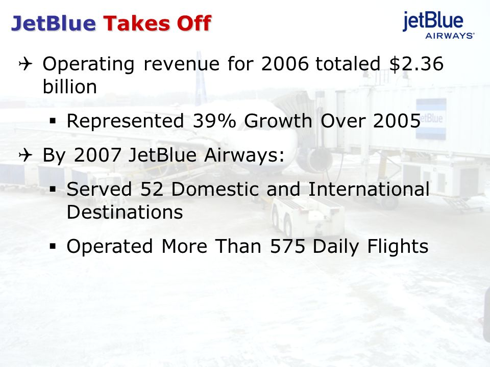 Operating revenue for 2006 totaled $2.36 billion Represented 39% Growth Over 2005 By 2007 JetBlue Airways: Served 52 Domestic and International Destin