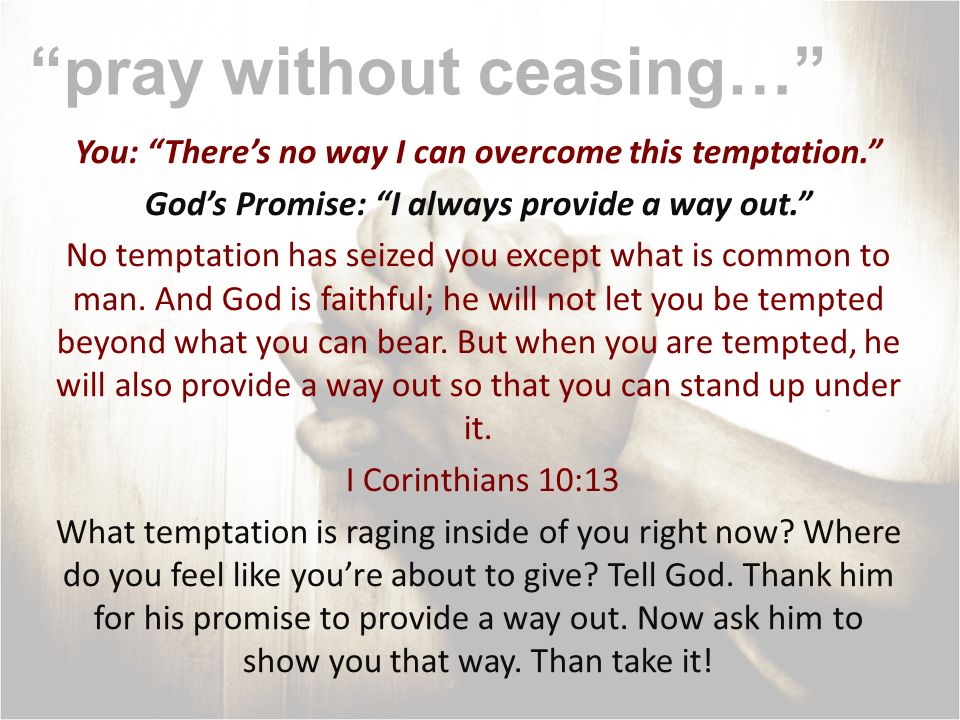 pray without ceasing… You: Theres no way I can overcome this temptation. Gods Promise: I always provide a way out. No temptation has seized you except