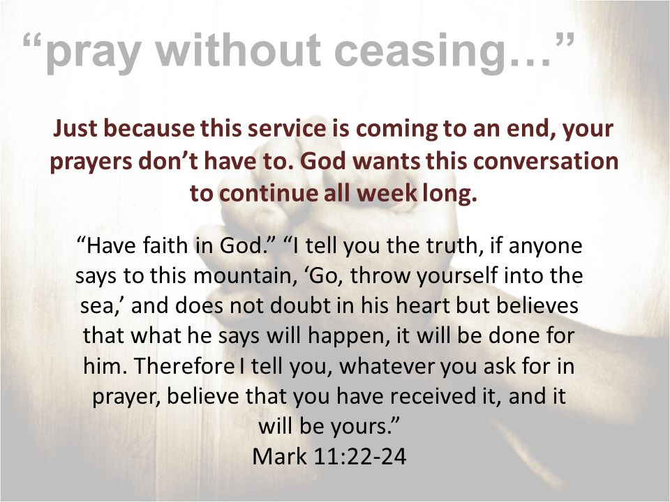pray without ceasing… Just because this service is coming to an end, your prayers dont have to. God wants this conversation to continue all week long.