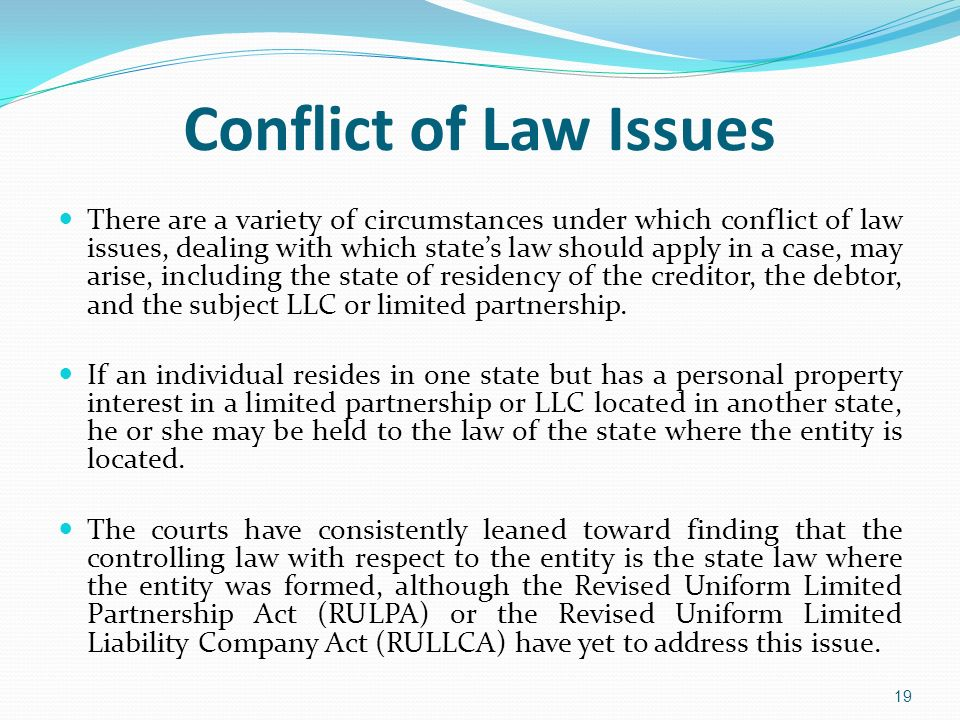 Conflict of Law Issues There are a variety of circumstances under which conflict of law issues, dealing with which states law should apply in a case,