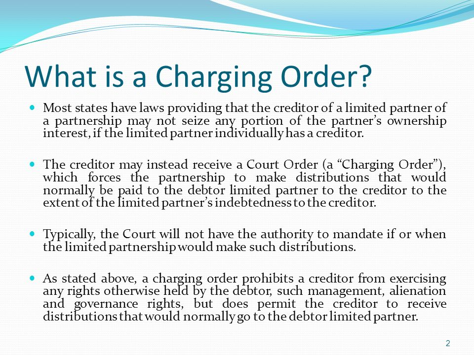 First Come, First Served The first creditor that applies for a charging order against the debtors partnership or limited liability company interest(s) to a court of proper jurisdiction has top priority for the full satisfaction of his or her judgment.