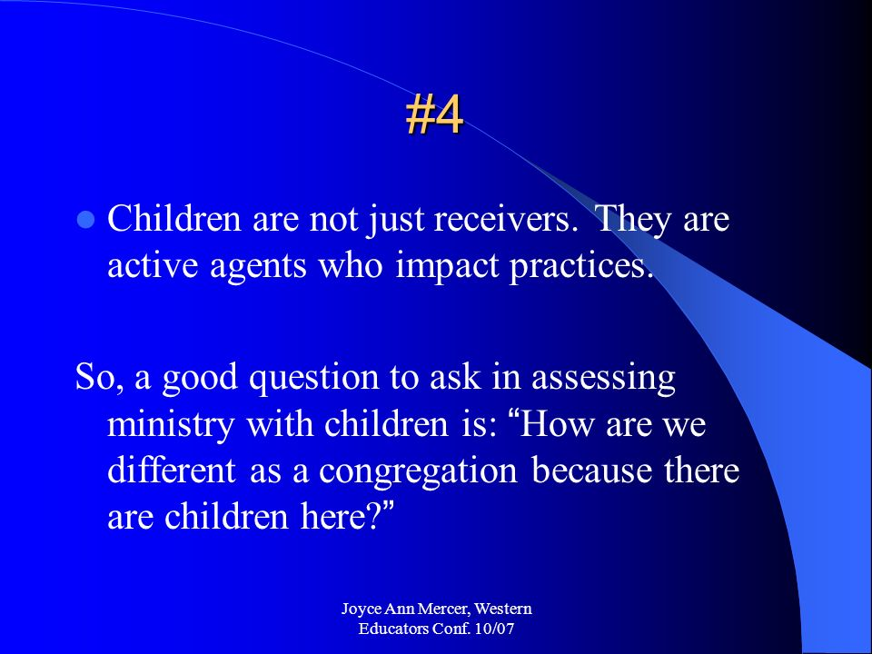 Joyce Ann Mercer, Western Educators Conf. 10/07 #4 Children are not just receivers.