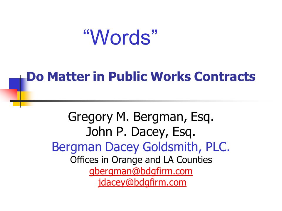 Words Do Matter in Public Works Contracts Gregory M. Bergman, Esq. John P. Dacey, Esq. Bergman Dacey Goldsmith, PLC. Offices in Orange and LA Counties