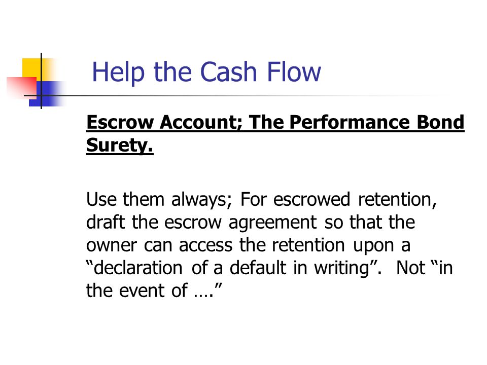 Help the Cash Flow Escrow Account; The Performance Bond Surety. Use them always; For escrowed retention, draft the escrow agreement so that the owner