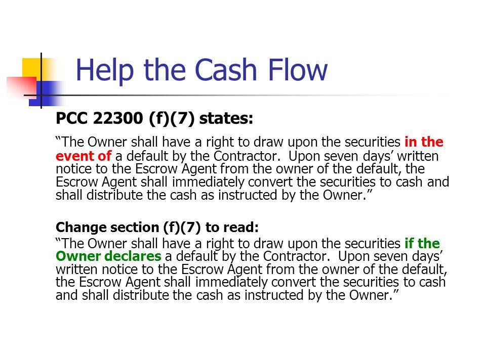 Help the Cash Flow PCC 22300 (f)(7) states: The Owner shall have a right to draw upon the securities in the event of a default by the Contractor. Upon