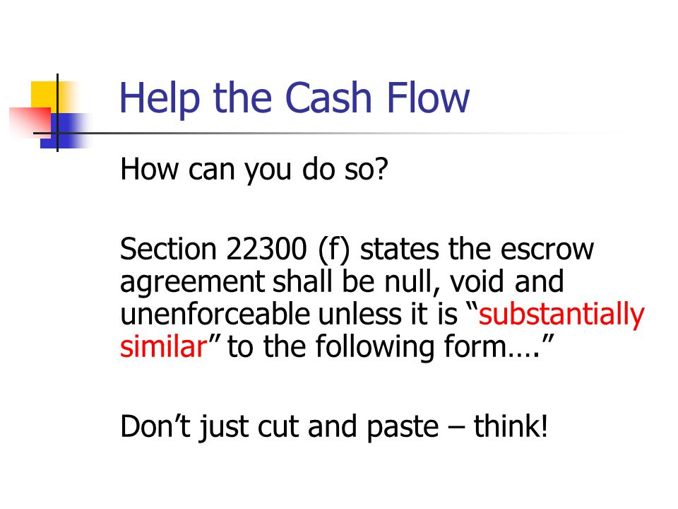 Help the Cash Flow How can you do so? Section 22300 (f) states the escrow agreement shall be null, void and unenforceable unless it is substantially s