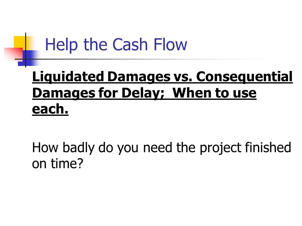 Help the Cash Flow Liquidated Damages vs. Consequential Damages for Delay; When to use each. How badly do you need the project finished on time?