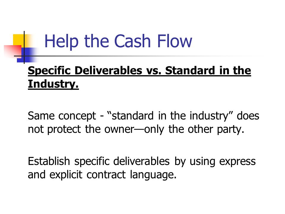 Help the Cash Flow Specific Deliverables vs. Standard in the Industry. Same concept - standard in the industry does not protect the owneronly the othe