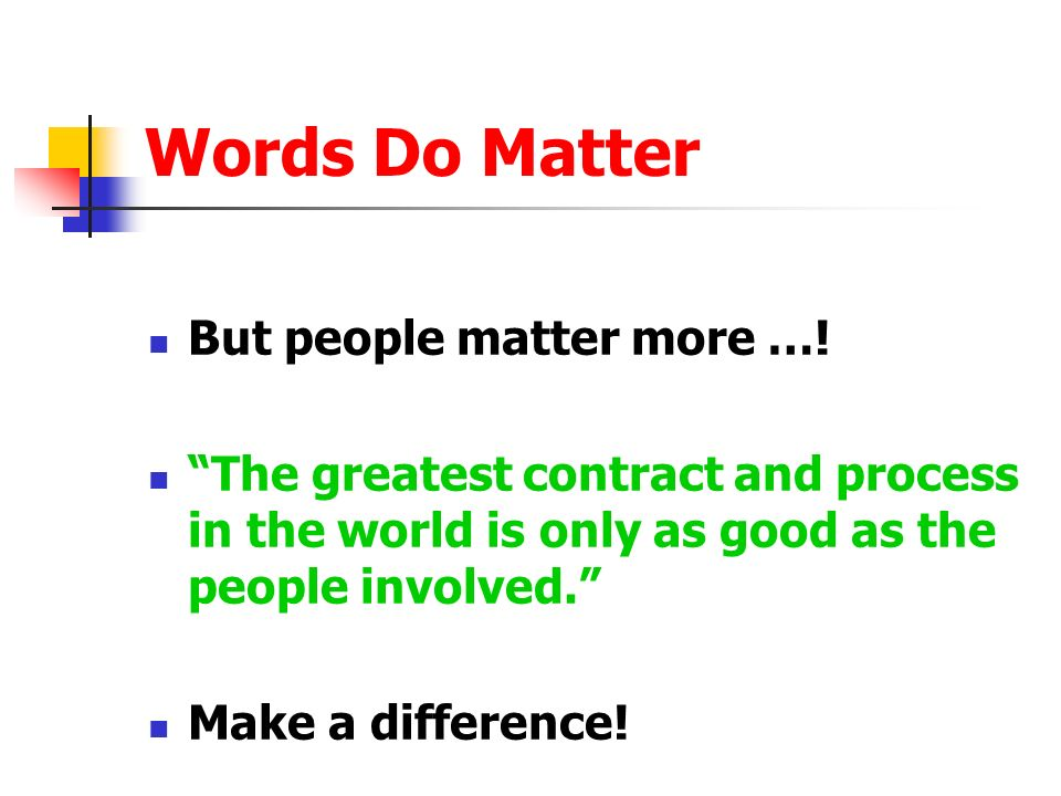 Words Do Matter But people matter more …! The greatest contract and process in the world is only as good as the people involved. Make a difference!