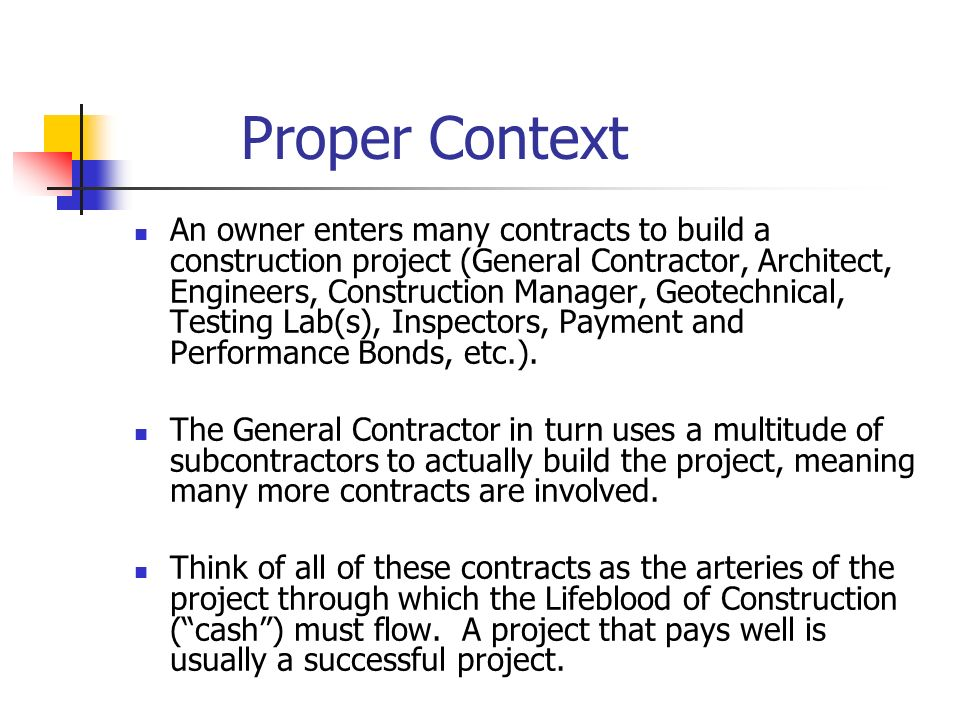 Proper Context An owner enters many contracts to build a construction project (General Contractor, Architect, Engineers, Construction Manager, Geotech