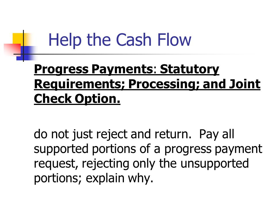 Help the Cash Flow Progress Payments: Statutory Requirements; Processing; and Joint Check Option. do not just reject and return. Pay all supported por
