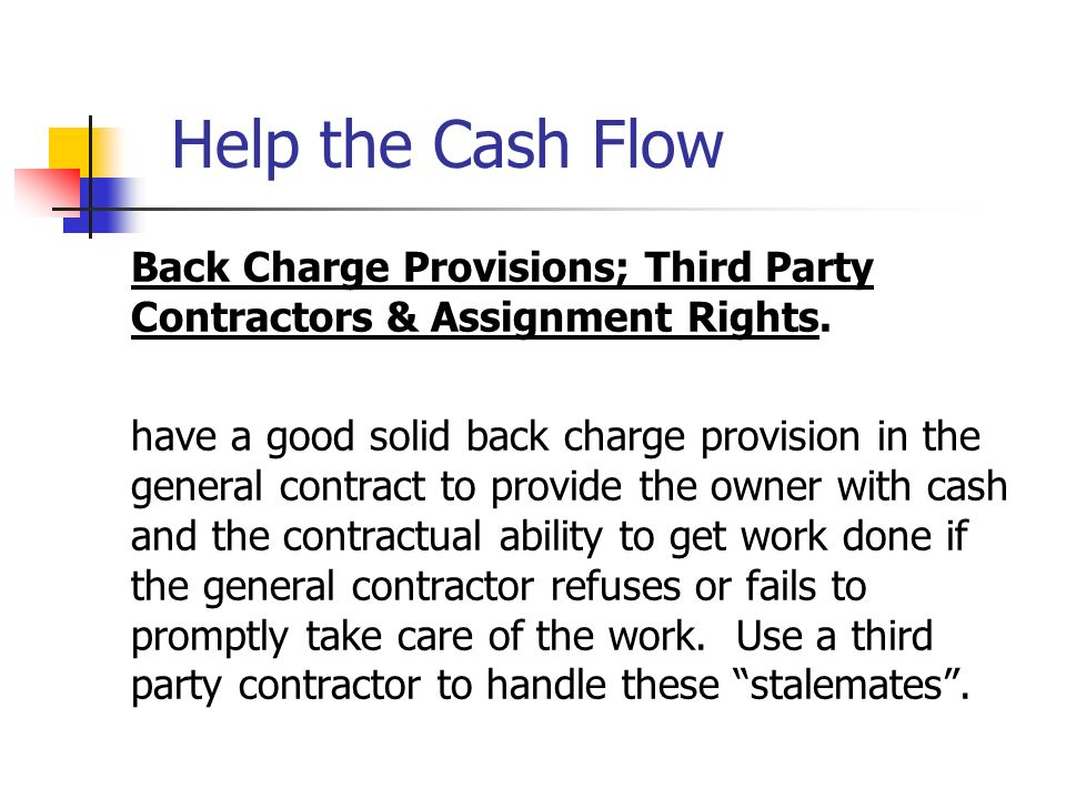 Help the Cash Flow Back Charge Provisions; Third Party Contractors & Assignment Rights. have a good solid back charge provision in the general contrac