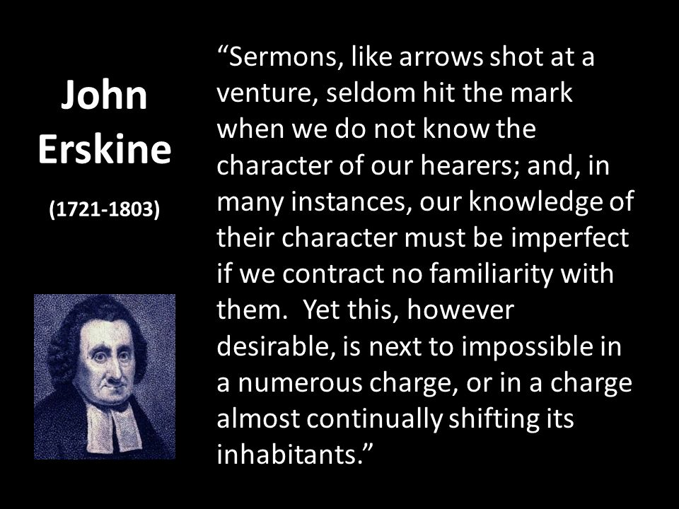 John Erskine (1721-1803) Sermons, like arrows shot at a venture, seldom hit the mark when we do not know the character of our hearers; and, in many in