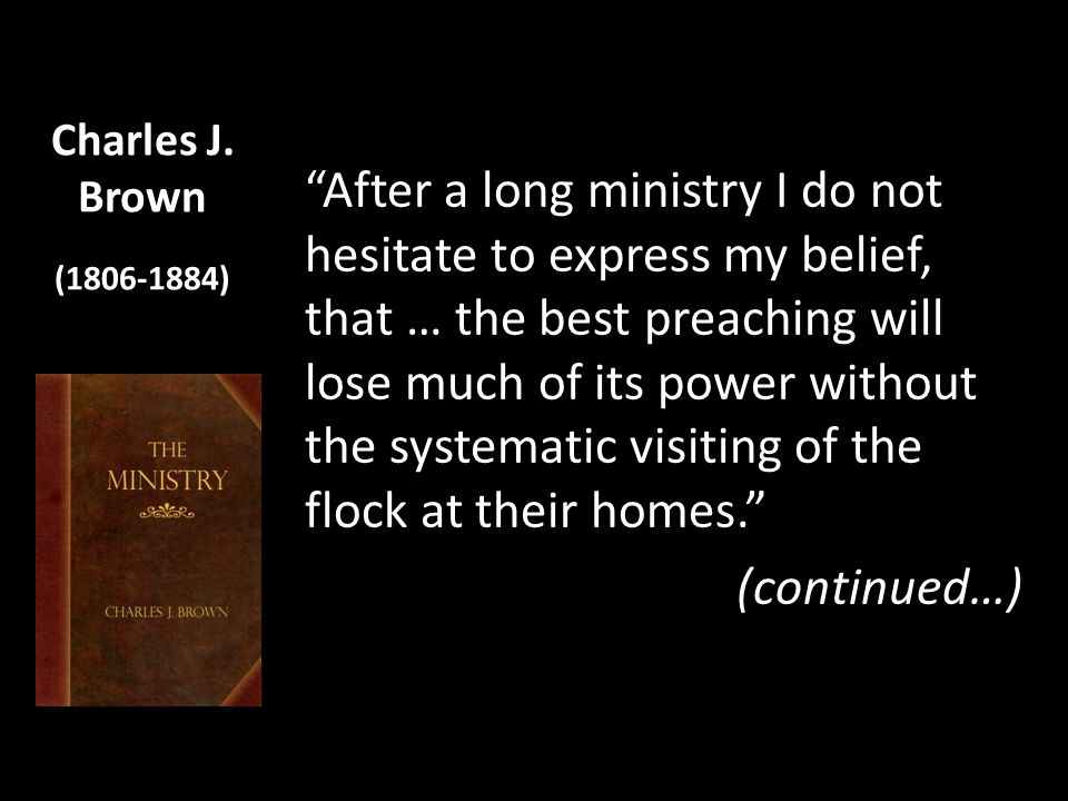Charles J. Brown (1806-1884) After a long ministry I do not hesitate to express my belief, that … the best preaching will lose much of its power witho
