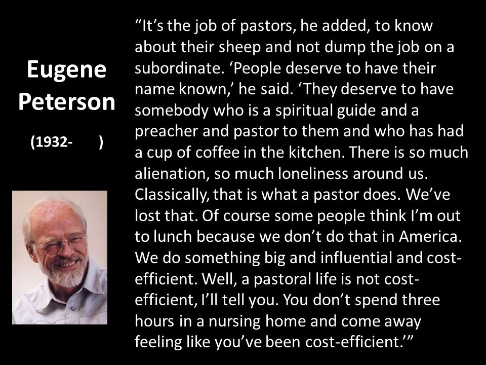 Eugene Peterson (1932- ) Its the job of pastors, he added, to know about their sheep and not dump the job on a subordinate.