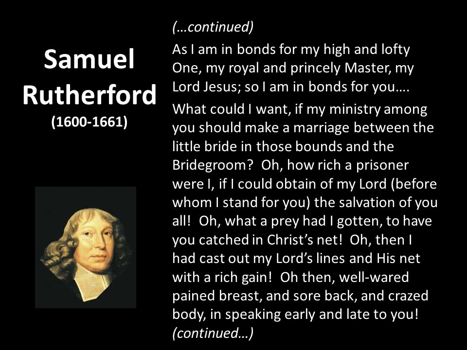 Samuel Rutherford (1600-1661) (…continued) As I am in bonds for my high and lofty One, my royal and princely Master, my Lord Jesus; so I am in bonds for you….