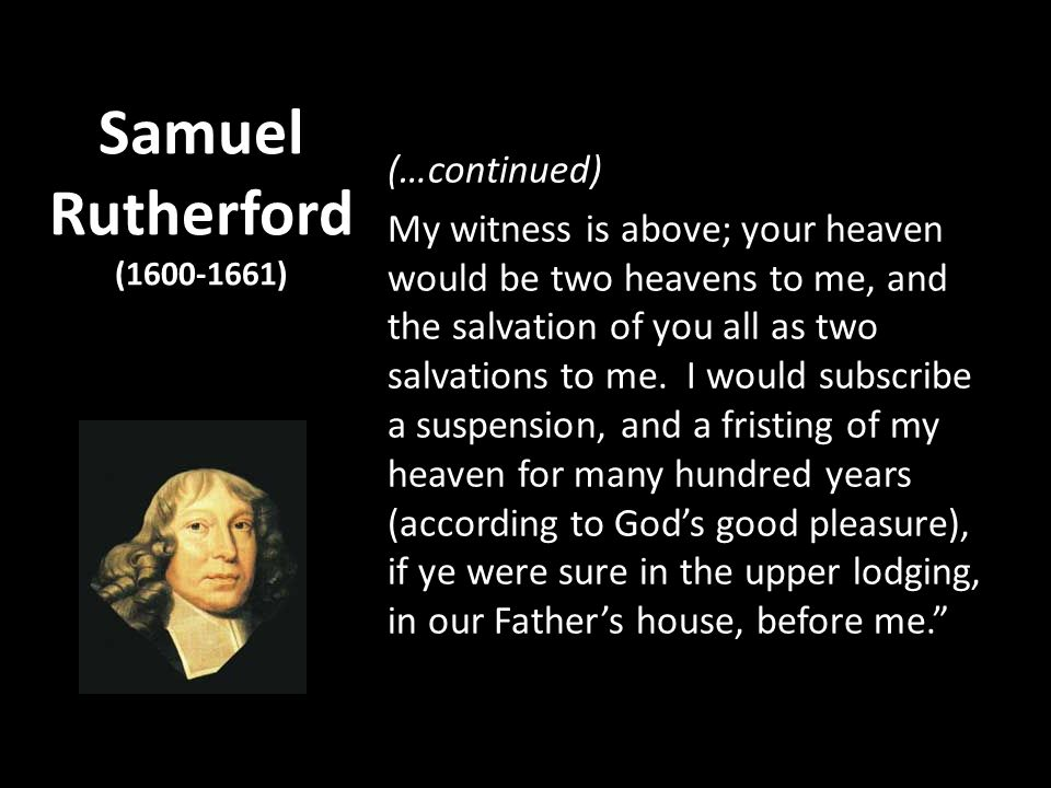 Samuel Rutherford (1600-1661) (…continued) My witness is above; your heaven would be two heavens to me, and the salvation of you all as two salvations