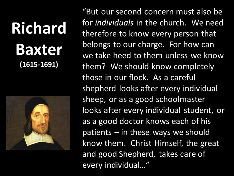 Richard Baxter (1615-1691) But our second concern must also be for individuals in the church. We need therefore to know every person that belongs to o