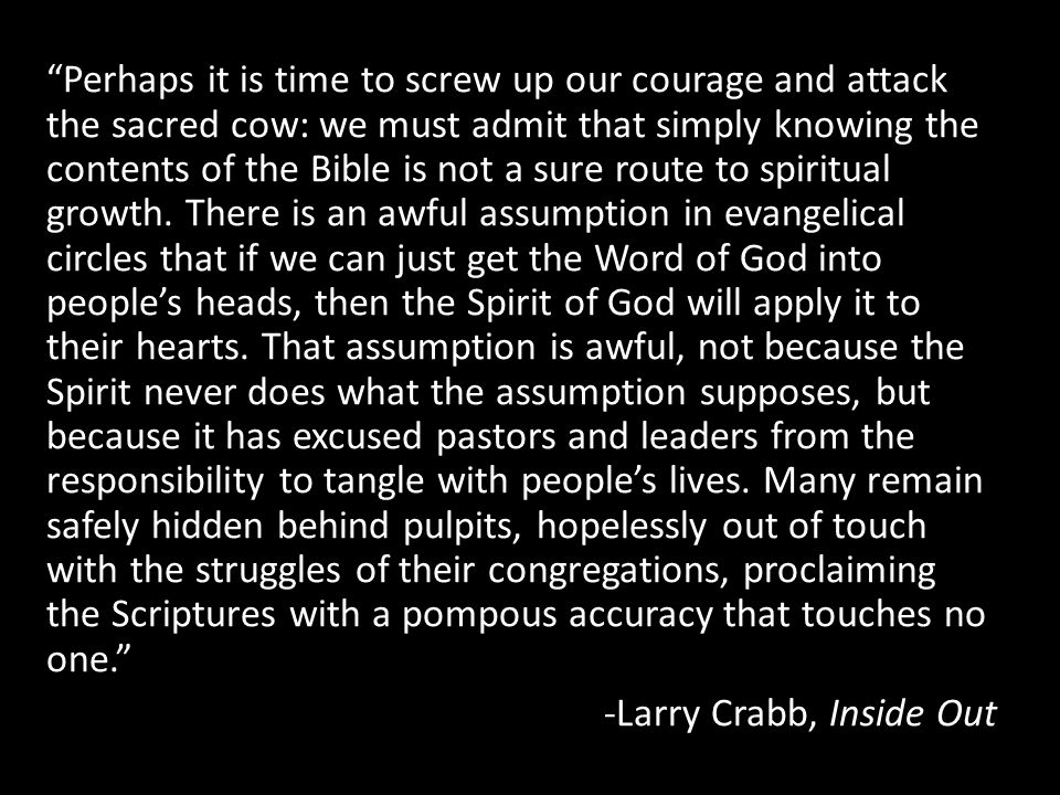 Perhaps it is time to screw up our courage and attack the sacred cow: we must admit that simply knowing the contents of the Bible is not a sure route to spiritual growth.