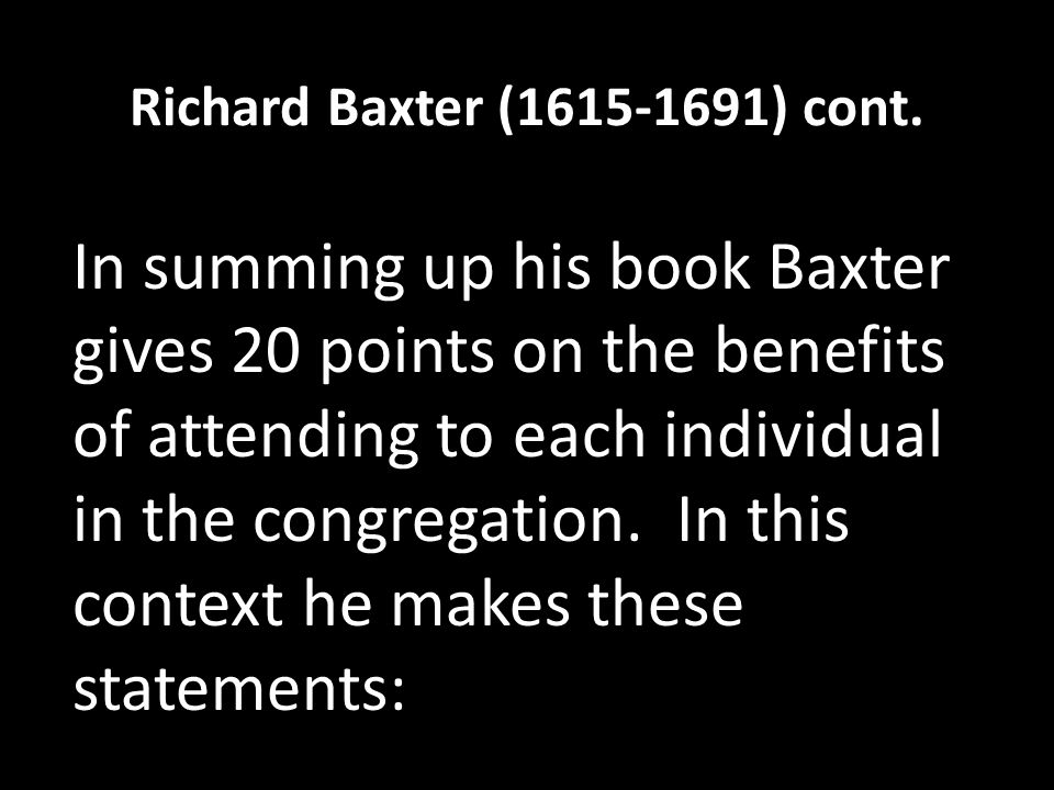 Richard Baxter (1615-1691) cont. In summing up his book Baxter gives 20 points on the benefits of attending to each individual in the congregation. In