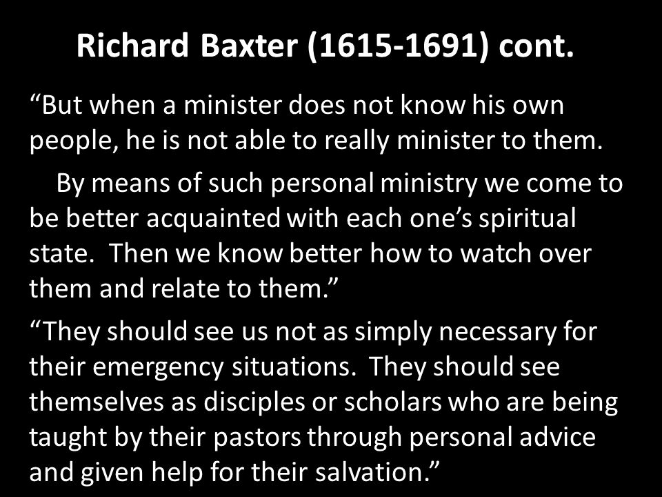 Richard Baxter (1615-1691) cont. But when a minister does not know his own people, he is not able to really minister to them. By means of such persona