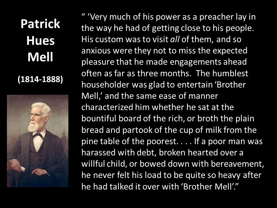 Patrick Hues Mell (1814-1888) Very much of his power as a preacher lay in the way he had of getting close to his people. His custom was to visit all o