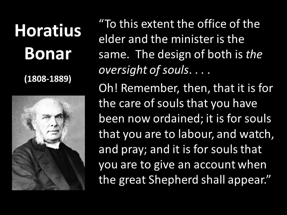 Horatius Bonar (1808-1889) To this extent the office of the elder and the minister is the same. The design of both is the oversight of souls.... Oh! R