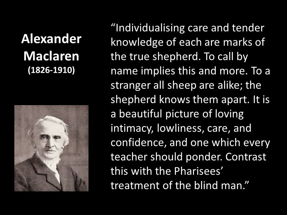 Alexander Maclaren (1826-1910) Individualising care and tender knowledge of each are marks of the true shepherd. To call by name implies this and more