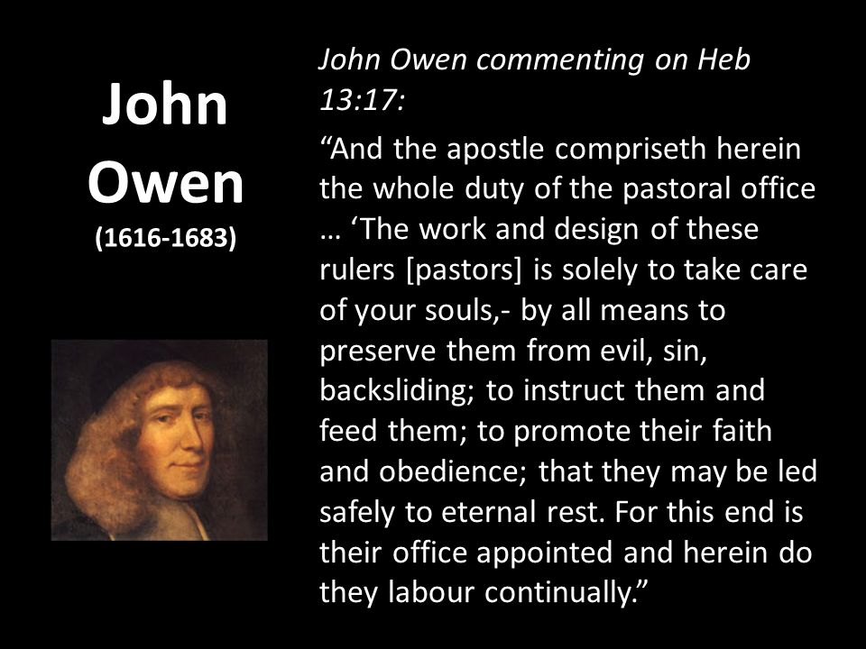 John Owen (1616-1683) John Owen commenting on Heb 13:17: And the apostle compriseth herein the whole duty of the pastoral office … The work and design of these rulers [pastors] is solely to take care of your souls,- by all means to preserve them from evil, sin, backsliding; to instruct them and feed them; to promote their faith and obedience; that they may be led safely to eternal rest.