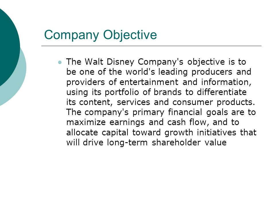 Company Objective The Walt Disney Company's objective is to be one of the world's leading producers and providers of entertainment and information, us