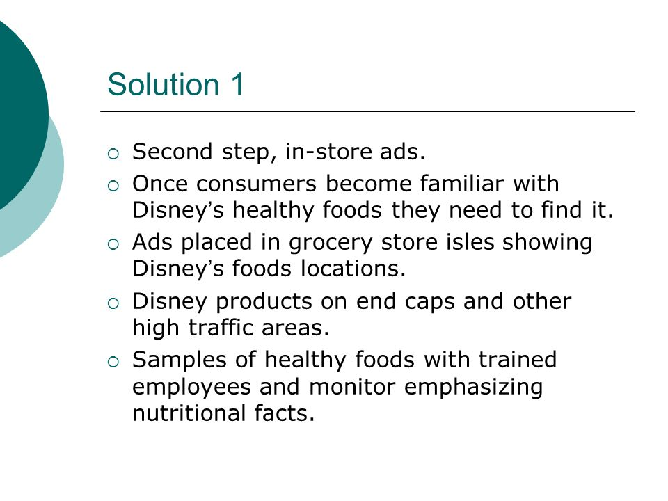 Solution 1 Second step, in-store ads. Once consumers become familiar with Disneys healthy foods they need to find it. Ads placed in grocery store isle