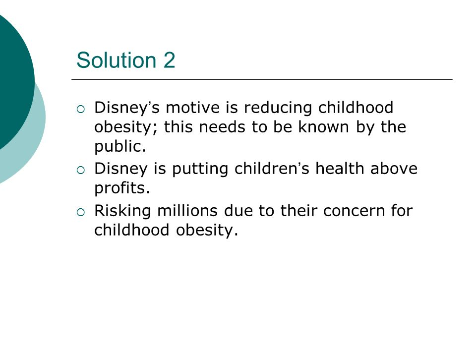 Solution 2 Disneys motive is reducing childhood obesity; this needs to be known by the public. Disney is putting childrens health above profits. Riski