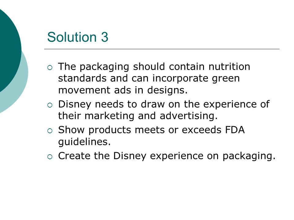Solution 3 The packaging should contain nutrition standards and can incorporate green movement ads in designs. Disney needs to draw on the experience