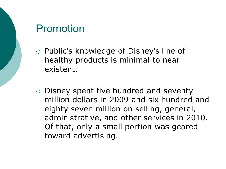Promotion Publics knowledge of Disneys line of healthy products is minimal to near existent. Disney spent five hundred and seventy million dollars in