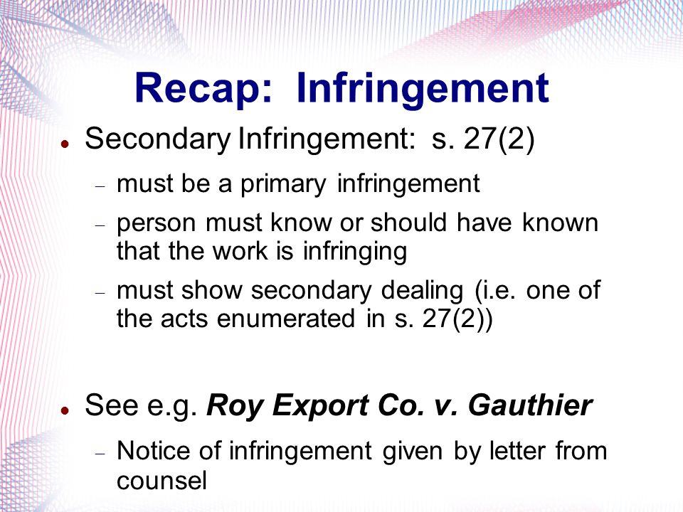 Recap: Infringement Secondary Infringement: s. 27(2) must be a primary infringement person must know or should have known that the work is infringing