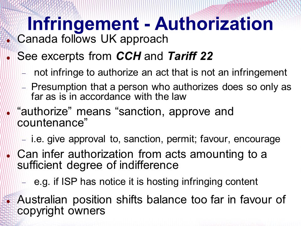 Infringement - Authorization Canada follows UK approach See excerpts from CCH and Tariff 22 not infringe to authorize an act that is not an infringeme