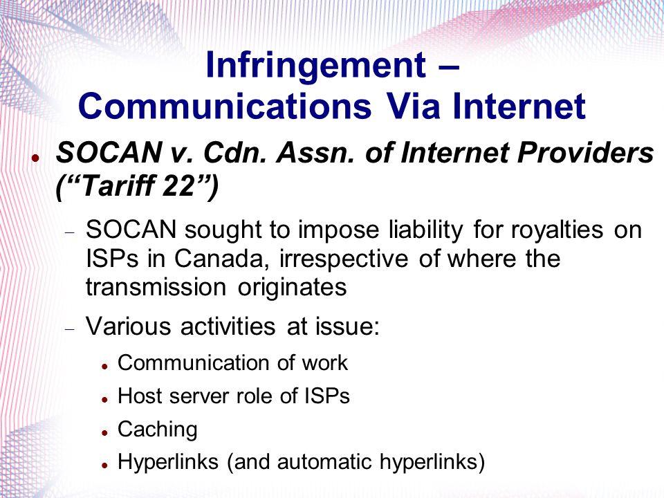 Infringement – Communications Via Internet SOCAN v. Cdn. Assn. of Internet Providers (Tariff 22) SOCAN sought to impose liability for royalties on ISP