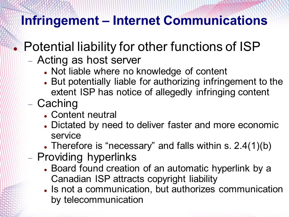 Infringement – Internet Communications Potential liability for other functions of ISP Acting as host server Not liable where no knowledge of content B