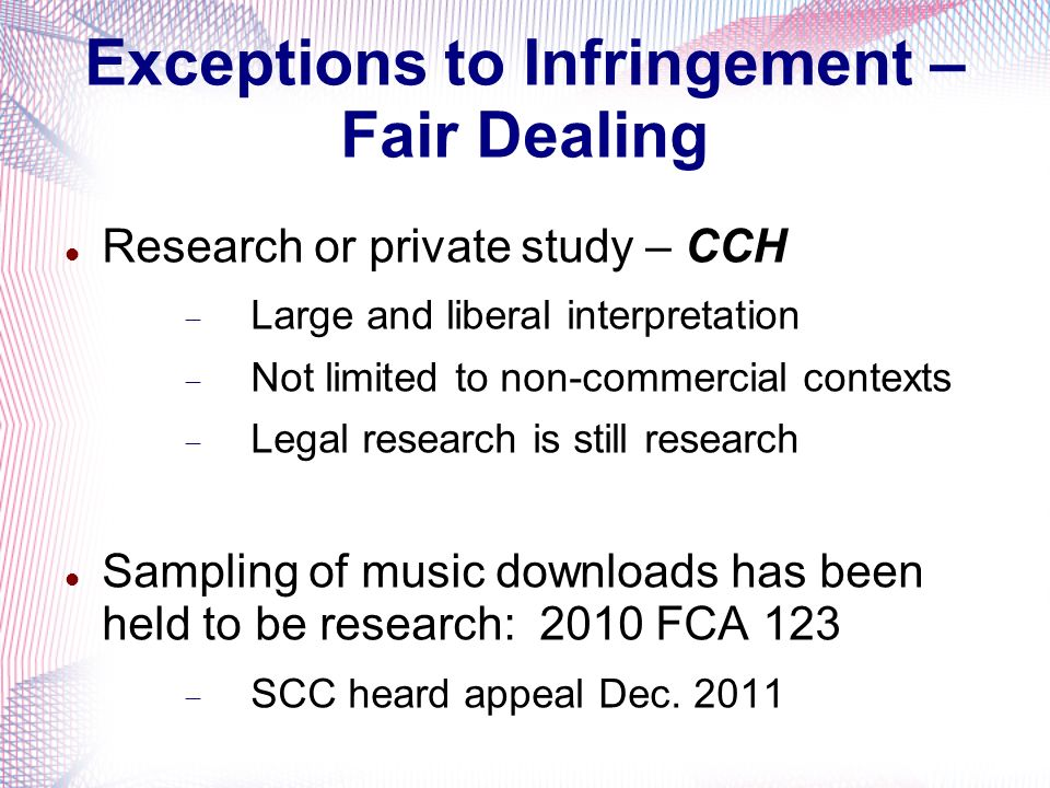 Exceptions to Infringement – Fair Dealing Research or private study – CCH Large and liberal interpretation Not limited to non-commercial contexts Lega