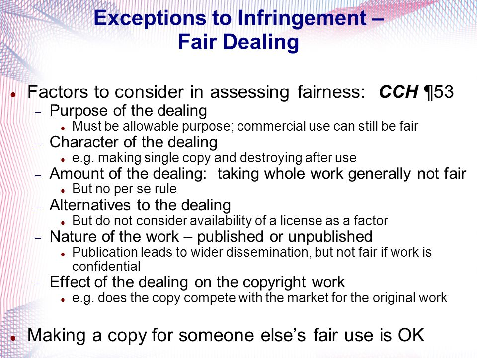 Exceptions to Infringement – Fair Dealing Factors to consider in assessing fairness: CCH ¶ 53 Purpose of the dealing Must be allowable purpose; commer