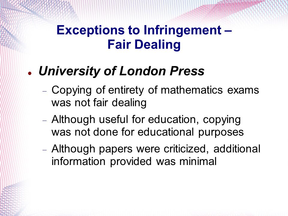 Exceptions to Infringement – Fair Dealing University of London Press Copying of entirety of mathematics exams was not fair dealing Although useful for